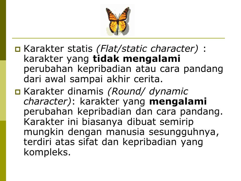  Karakter statis (Flat/static character) : karakter yang tidak mengalami perubahan kepribadian atau cara pandang dari awal sampai akhir cerita.  Kar