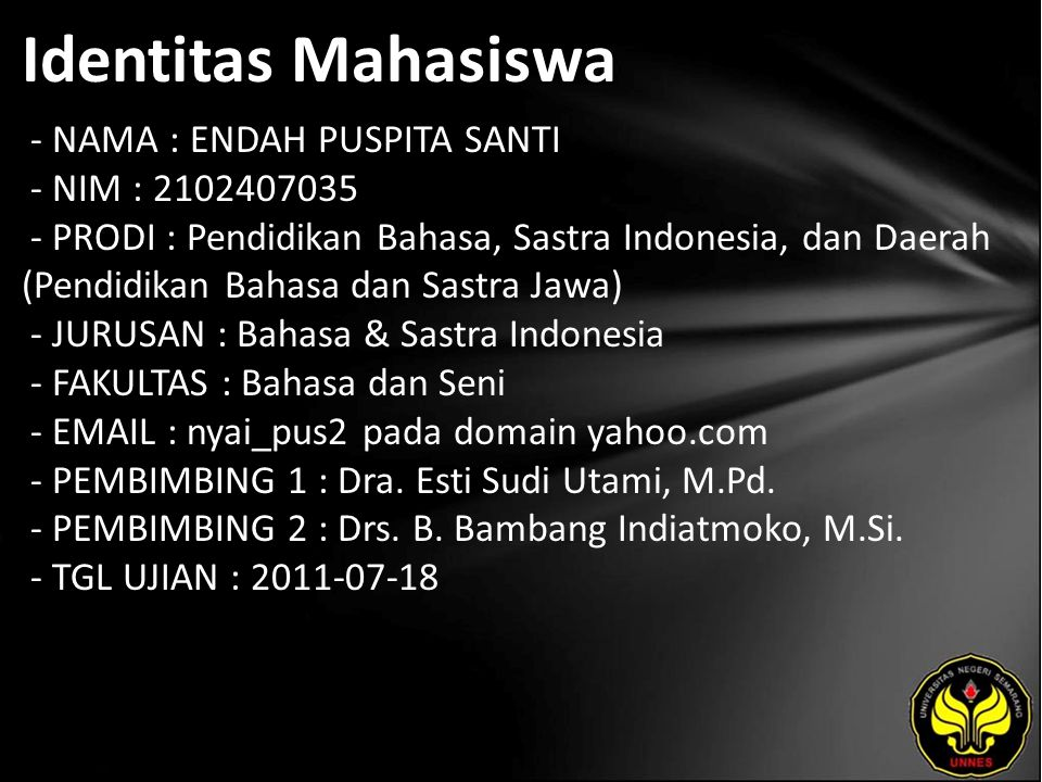 Identitas Mahasiswa - NAMA : ENDAH PUSPITA SANTI - NIM : 2102407035 - PRODI : Pendidikan Bahasa, Sastra Indonesia, dan Daerah (Pendidikan Bahasa dan Sastra Jawa) - JURUSAN : Bahasa & Sastra Indonesia - FAKULTAS : Bahasa dan Seni - EMAIL : nyai_pus2 pada domain yahoo.com - PEMBIMBING 1 : Dra.