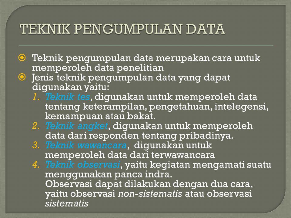  Teknik pengumpulan data merupakan cara untuk memperoleh data penelitian  Jenis teknik pengumpulan data yang dapat digunakan yaitu: 1.Teknik tes, digunakan untuk memperoleh data tentang keterampilan, pengetahuan, intelegensi, kemampuan atau bakat.