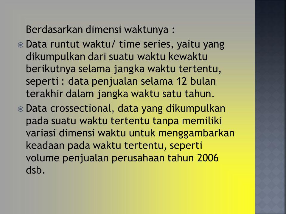 Berdasarkan dimensi waktunya :  Data runtut waktu/ time series, yaitu yang dikumpulkan dari suatu waktu kewaktu berikutnya selama jangka waktu terten
