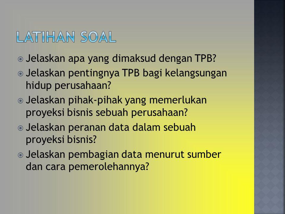  Jelaskan apa yang dimaksud dengan TPB?  Jelaskan pentingnya TPB bagi kelangsungan hidup perusahaan?  Jelaskan pihak-pihak yang memerlukan proyeksi