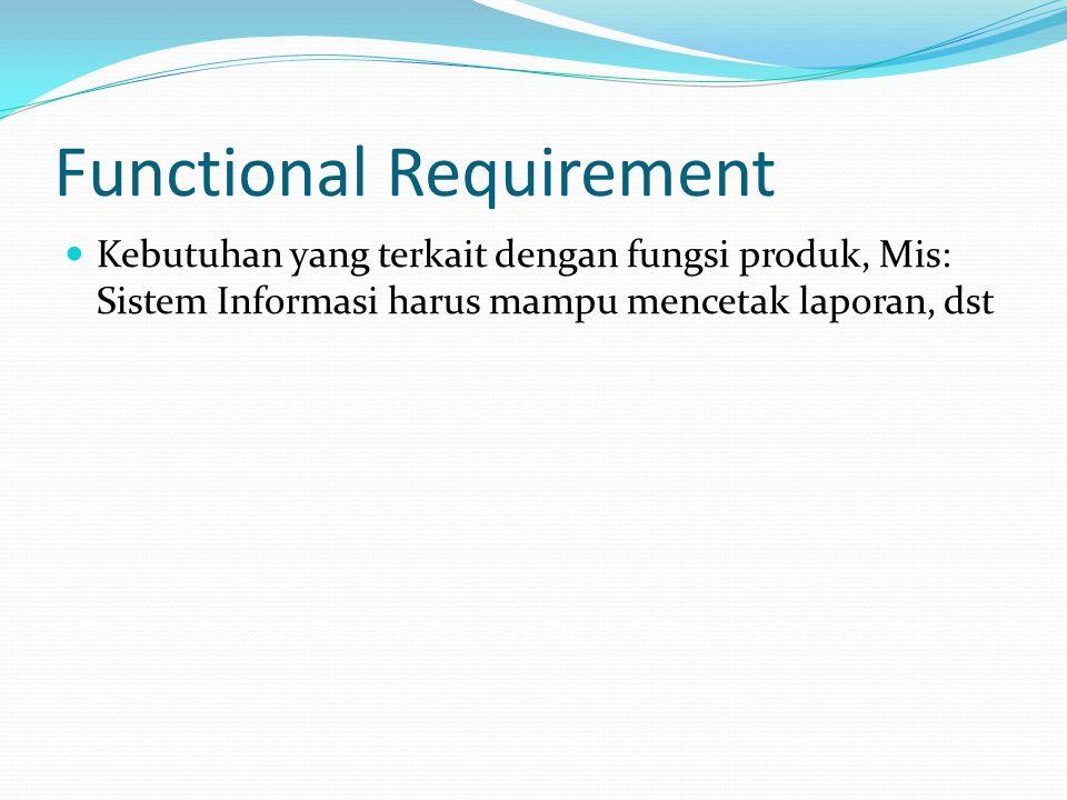 Functional Requirement  Kebutuhan yang terkait dengan fungsi produk, Mis: Sistem Informasi harus mampu mencetak laporan, dst