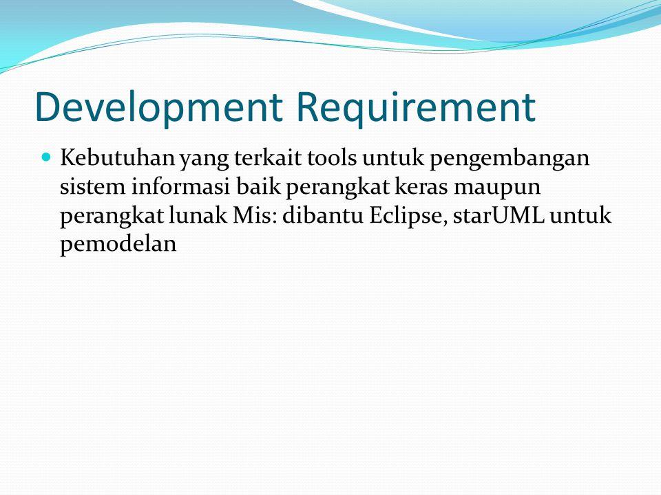 Development Requirement  Kebutuhan yang terkait tools untuk pengembangan sistem informasi baik perangkat keras maupun perangkat lunak Mis: dibantu Ec