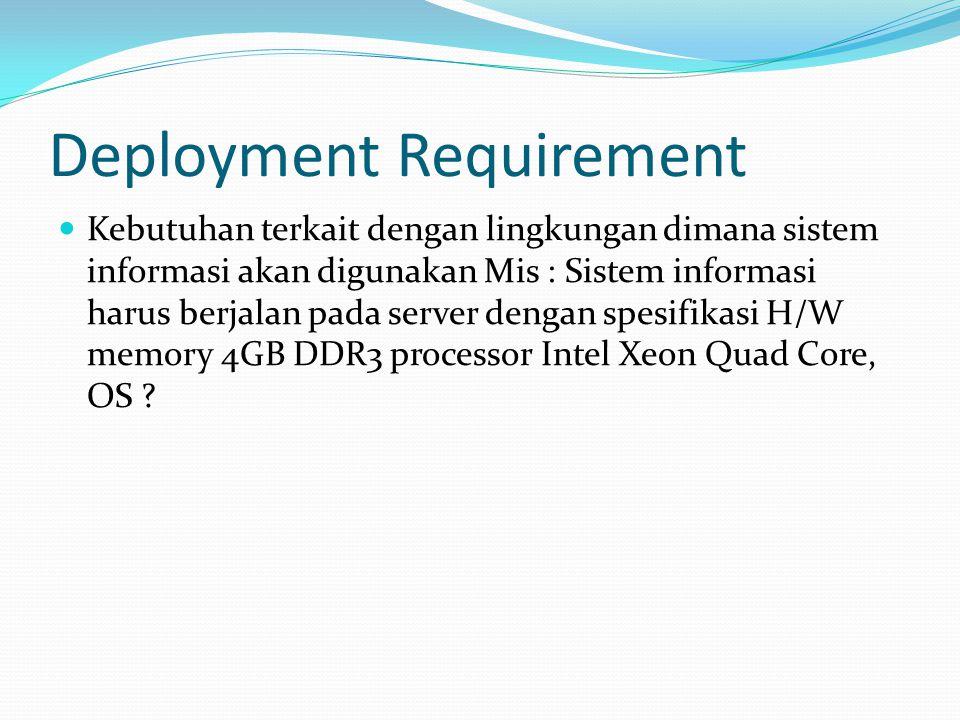Deployment Requirement  Kebutuhan terkait dengan lingkungan dimana sistem informasi akan digunakan Mis : Sistem informasi harus berjalan pada server