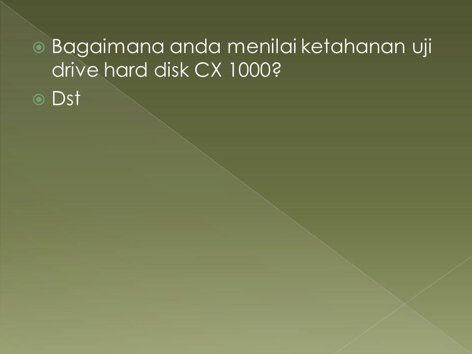  Bagaimana anda menilai ketahanan uji drive hard disk CX 1000?  Dst