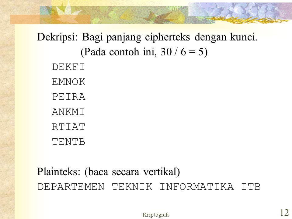 Kriptografi 12 Dekripsi: Bagi panjang cipherteks dengan kunci. (Pada contoh ini, 30 / 6 = 5) DEKFI EMNOK PEIRA ANKMI RTIAT TENTB Plainteks: (baca seca