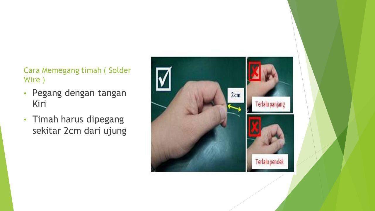 Cara Memegang timah ( Solder Wire ) • Pegang dengan tangan Kiri • Timah harus dipegang sekitar 2cm dari ujung