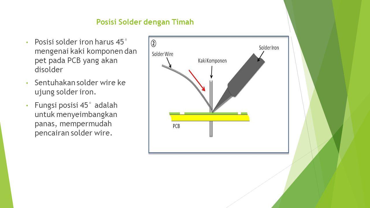 Posisi Solder dengan Timah • Posisi solder iron harus 45° mengenai kaki komponen dan pet pada PCB yang akan disolder • Sentuhakan solder wire ke ujung