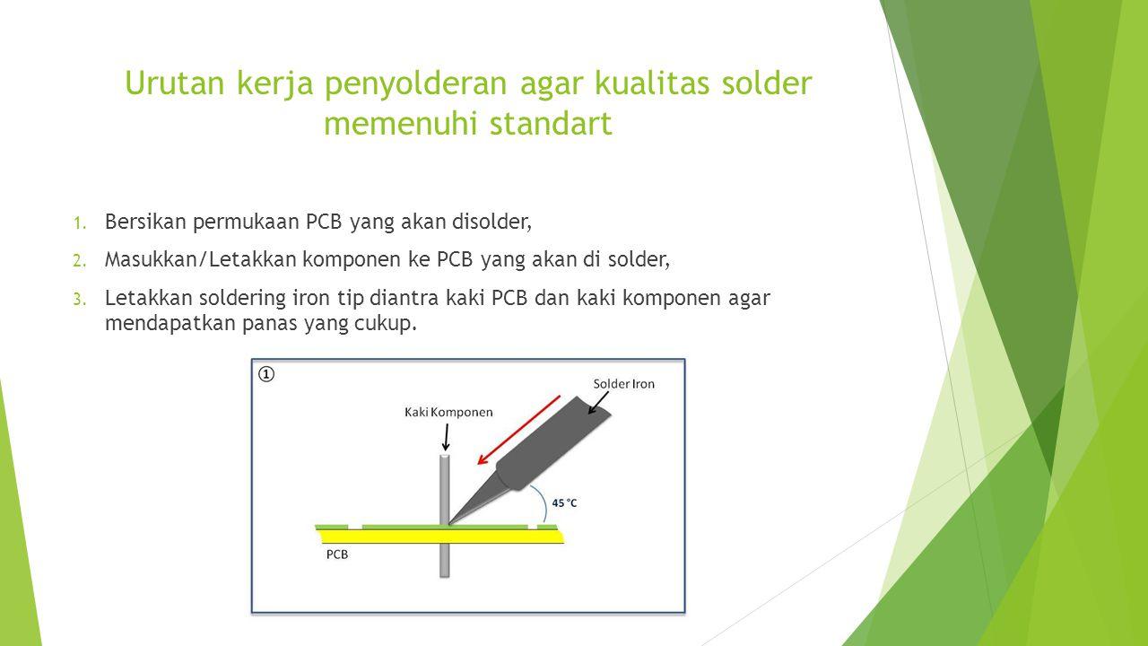 Urutan kerja penyolderan agar kualitas solder memenuhi standart 1. Bersikan permukaan PCB yang akan disolder, 2. Masukkan/Letakkan komponen ke PCB yan