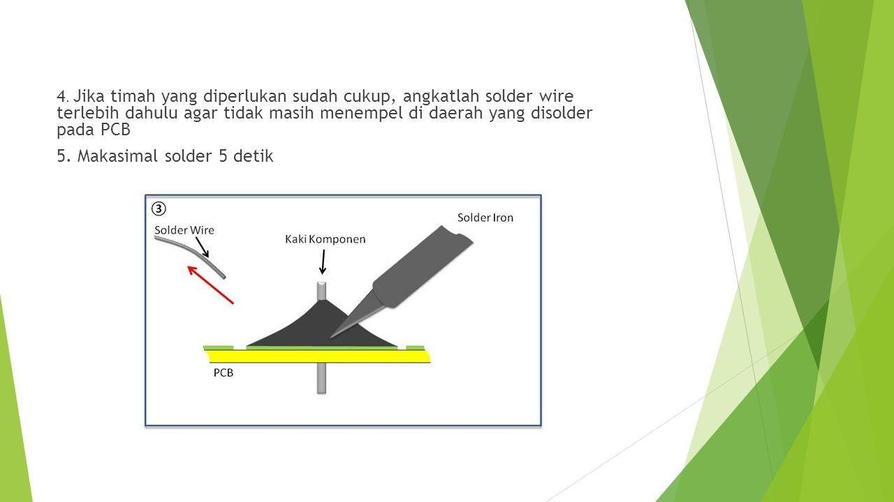 4. Jika timah yang diperlukan sudah cukup, angkatlah solder wire terlebih dahulu agar tidak masih menempel di daerah yang disolder pada PCB 5. Makasim