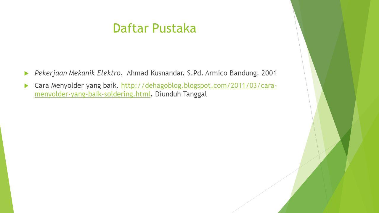 Daftar Pustaka  Pekerjaan Mekanik Elektro, Ahmad Kusnandar, S.Pd. Armico Bandung. 2001  Cara Menyolder yang baik. http://dehagoblog.blogspot.com/201