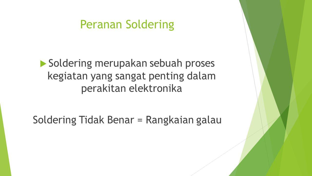 Peranan Soldering  Soldering merupakan sebuah proses kegiatan yang sangat penting dalam perakitan elektronika Soldering Tidak Benar = Rangkaian galau