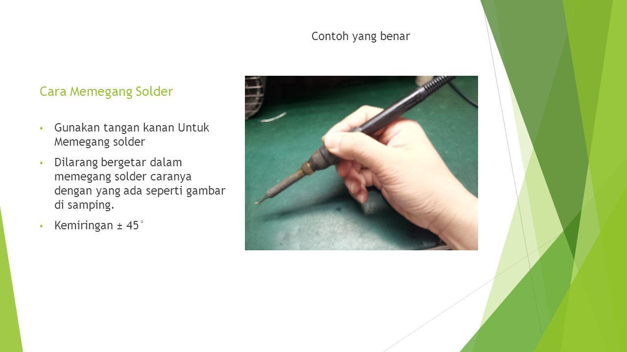 Cara Memegang Solder Contoh yang benar • Gunakan tangan kanan Untuk Memegang solder • Dilarang bergetar dalam memegang solder caranya dengan yang ada