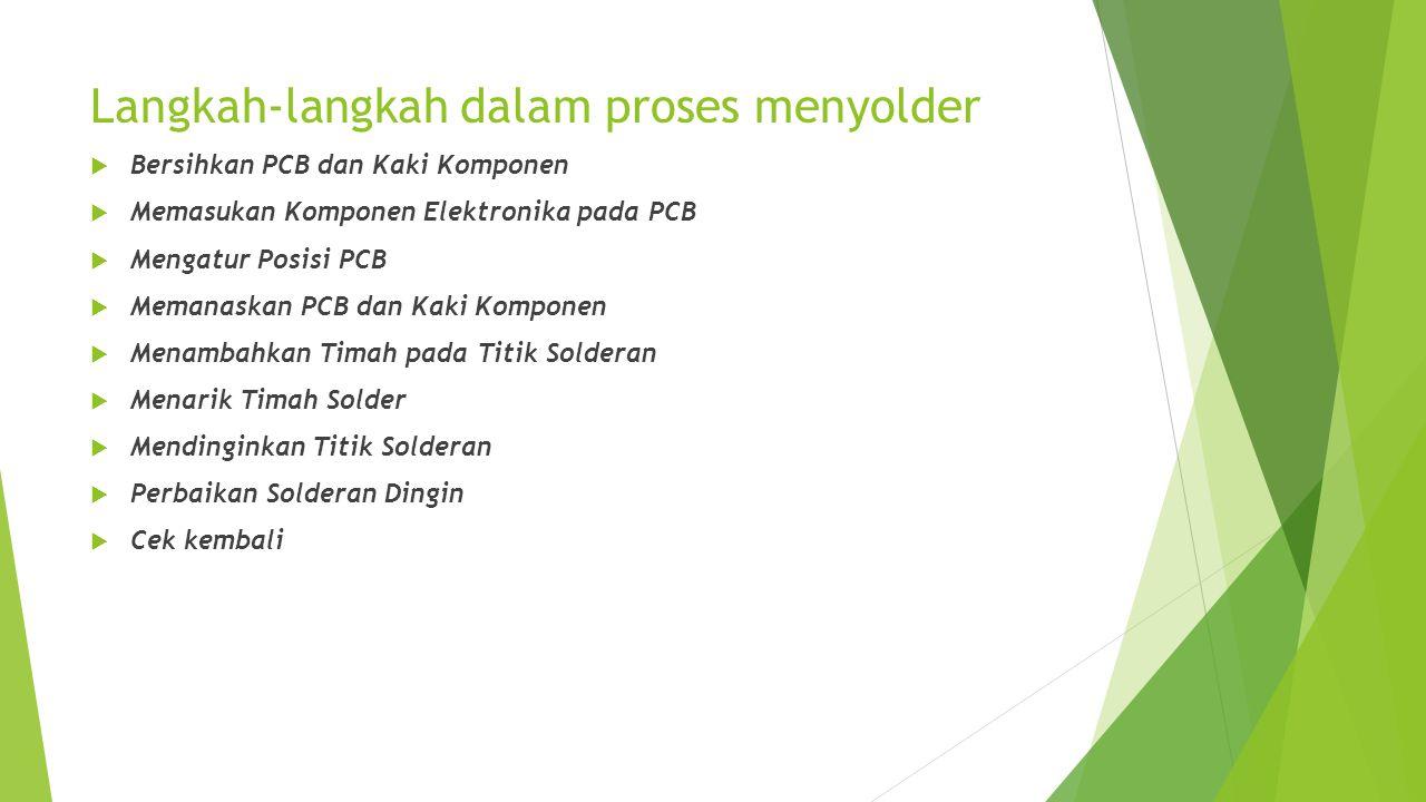 Langkah-langkah dalam proses menyolder  Bersihkan PCB dan Kaki Komponen  Memasukan Komponen Elektronika pada PCB  Mengatur Posisi PCB  Memanaskan