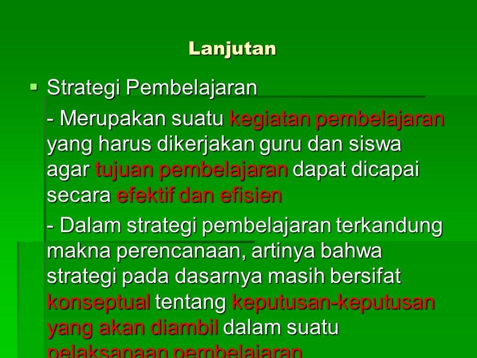 Lanjutan  Strategi Pembelajaran - Merupakan suatu kegiatan pembelajaran yang harus dikerjakan guru dan siswa agar tujuan pembelajaran dapat dicapai s