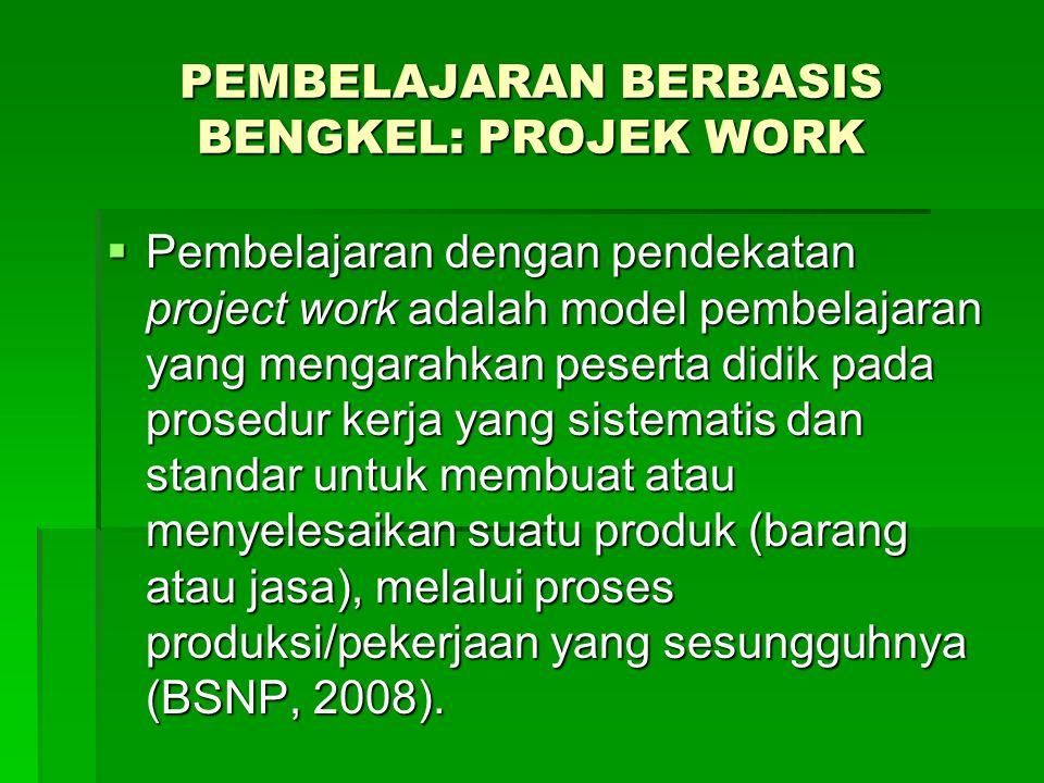 PEMBELAJARAN BERBASIS BENGKEL: PROJEK WORK  Pembelajaran dengan pendekatan project work adalah model pembelajaran yang mengarahkan peserta didik pada prosedur kerja yang sistematis dan standar untuk membuat atau menyelesaikan suatu produk (barang atau jasa), melalui proses produksi/pekerjaan yang sesungguhnya (BSNP, 2008).