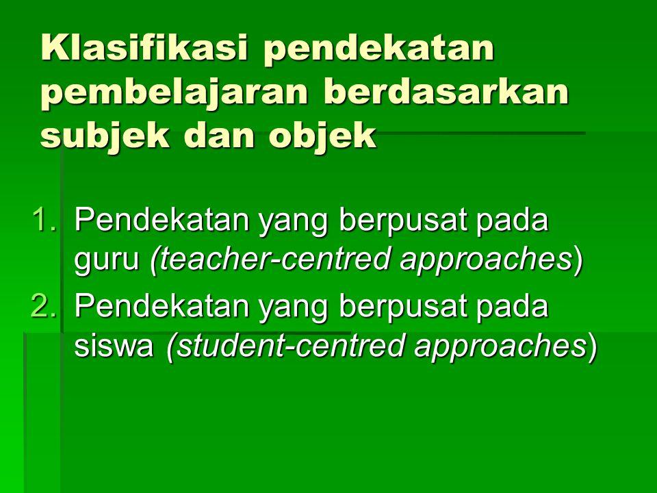 Klasifikasi pendekatan pembelajaran berdasarkan subjek dan objek 1.Pendekatan yang berpusat pada guru (teacher-centred approaches) 2.Pendekatan yang berpusat pada siswa (student-centred approaches)