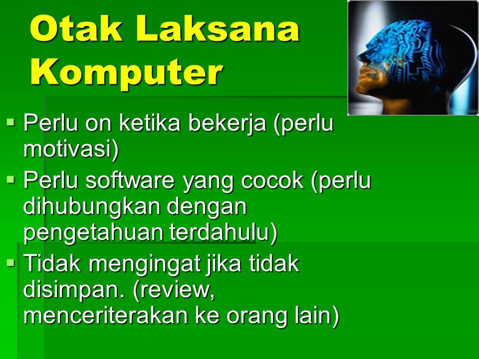 Otak Laksana Komputer  Perlu on ketika bekerja (perlu motivasi)  Perlu software yang cocok (perlu dihubungkan dengan pengetahuan terdahulu)  Tidak mengingat jika tidak disimpan.