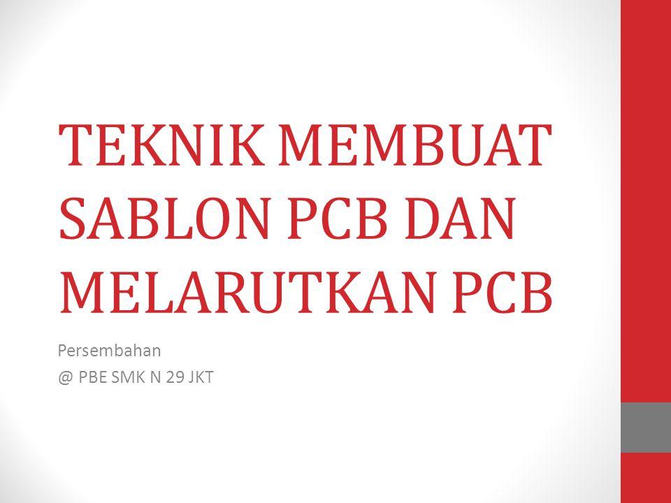 TEKNIK MEMBUAT SABLON PCB DAN MELARUTKAN PCB Persembahan @ PBE SMK N 29 JKT