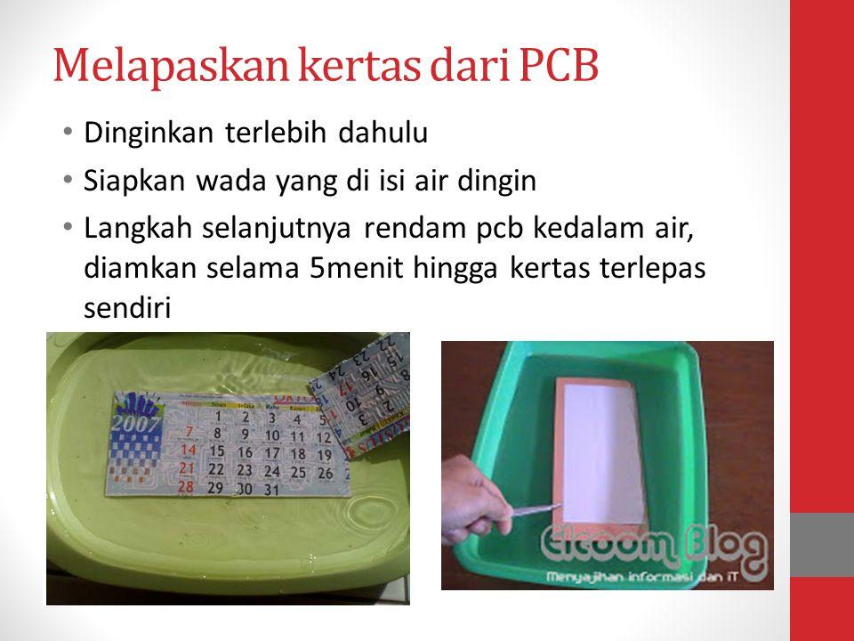 Melapaskan kertas dari PCB • Dinginkan terlebih dahulu • Siapkan wada yang di isi air dingin • Langkah selanjutnya rendam pcb kedalam air, diamkan sel
