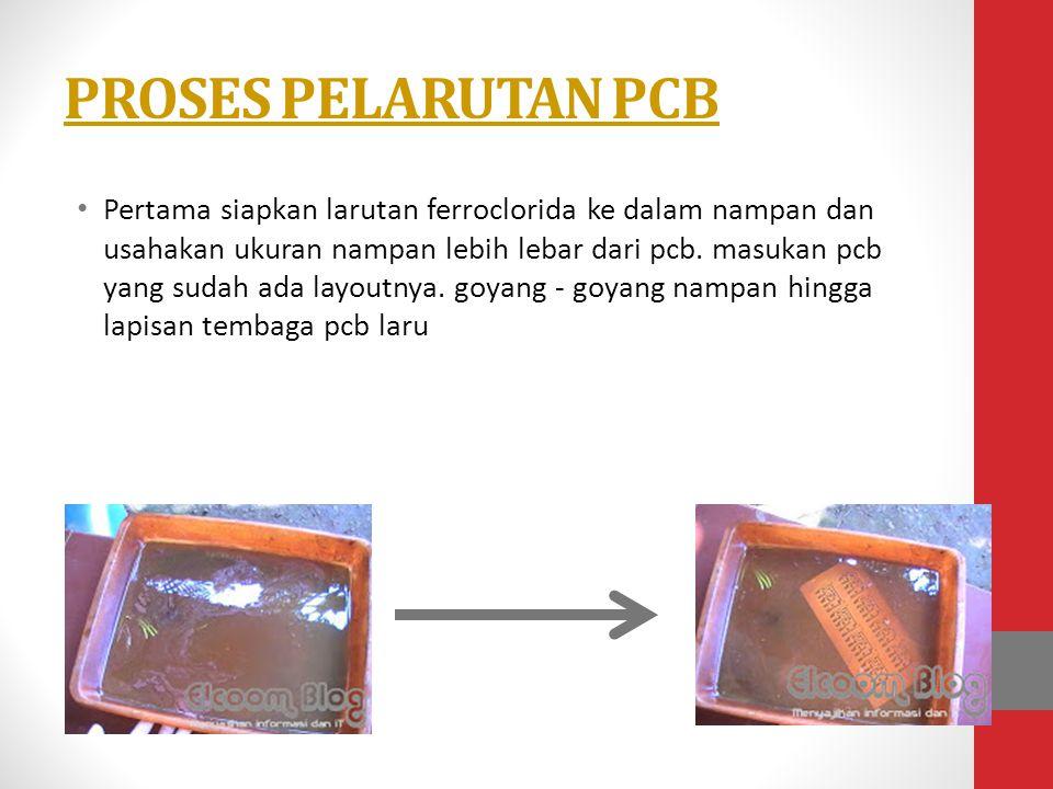 PROSES PELARUTAN PCB • Pertama siapkan larutan ferroclorida ke dalam nampan dan usahakan ukuran nampan lebih lebar dari pcb. masukan pcb yang sudah ad