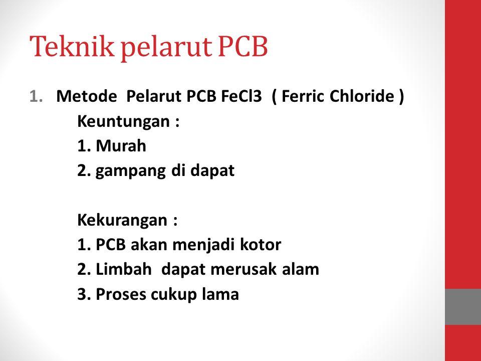 Teknik pelarut PCB 1.Metode Pelarut PCB FeCl3 ( Ferric Chloride ) Keuntungan : 1. Murah 2. gampang di dapat Kekurangan : 1. PCB akan menjadi kotor 2.