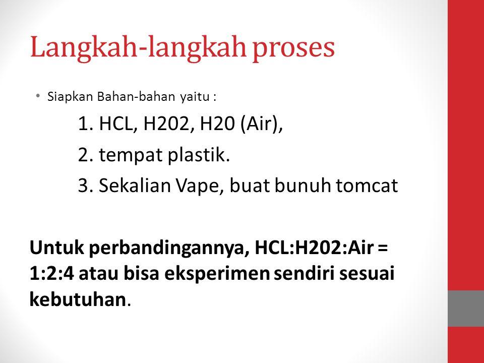 Langkah-langkah proses • Siapkan Bahan-bahan yaitu : 1. HCL, H202, H20 (Air), 2. tempat plastik. 3. Sekalian Vape, buat bunuh tomcat Untuk perbandinga