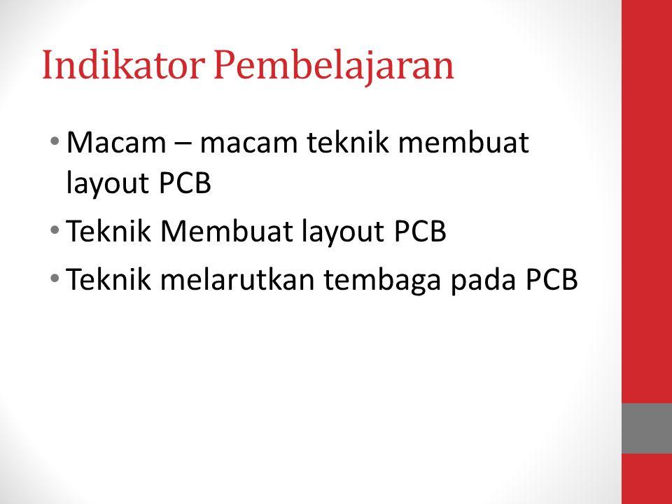 Indikator Pembelajaran • Macam – macam teknik membuat layout PCB • Teknik Membuat layout PCB • Teknik melarutkan tembaga pada PCB