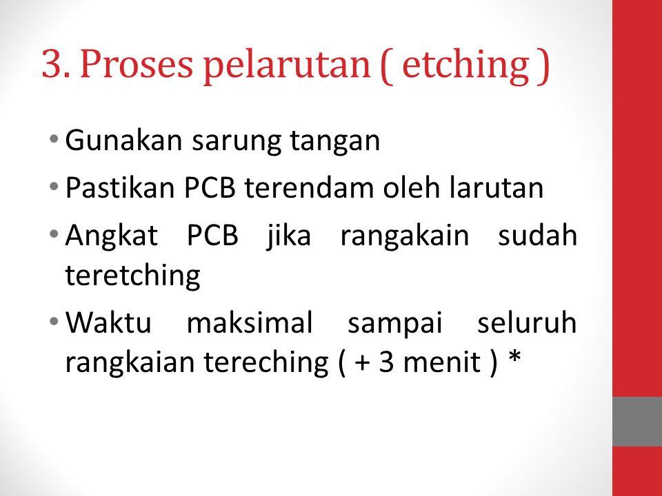 3. Proses pelarutan ( etching ) • Gunakan sarung tangan • Pastikan PCB terendam oleh larutan • Angkat PCB jika rangakain sudah teretching • Waktu maks
