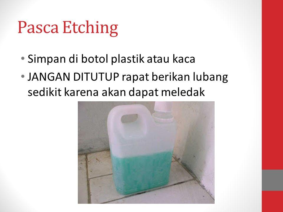 Pasca Etching • Simpan di botol plastik atau kaca • JANGAN DITUTUP rapat berikan lubang sedikit karena akan dapat meledak