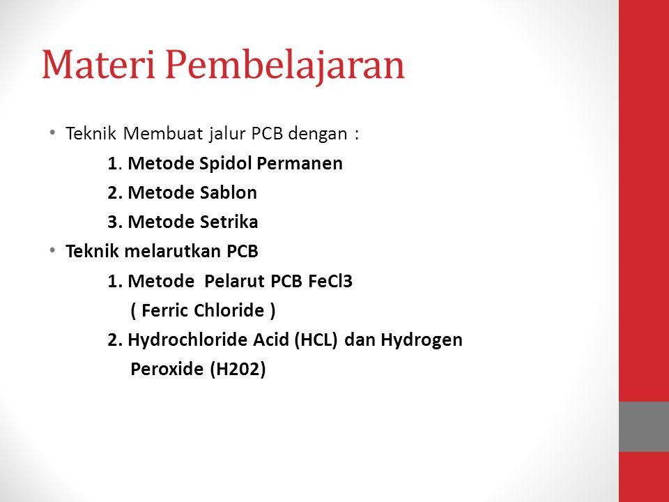 Materi Pembelajaran • Teknik Membuat jalur PCB dengan : 1. Metode Spidol Permanen 2. Metode Sablon 3. Metode Setrika • Teknik melarutkan PCB 1. Metode