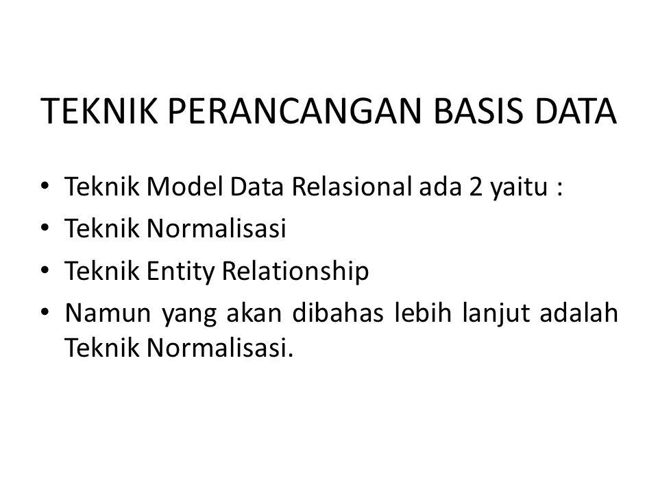 TEKNIK PERANCANGAN BASIS DATA • Teknik Model Data Relasional ada 2 yaitu : • Teknik Normalisasi • Teknik Entity Relationship • Namun yang akan dibahas lebih lanjut adalah Teknik Normalisasi.