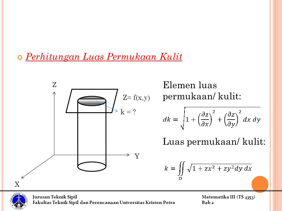 Perhitungan Luas Permukaan Kulit Z X Y Z= f(x,y) k = ? Elemen luas permukaan/ kulit: Luas permukaan/ kulit: Jurusan Teknik SipilMatematika III (TS 435