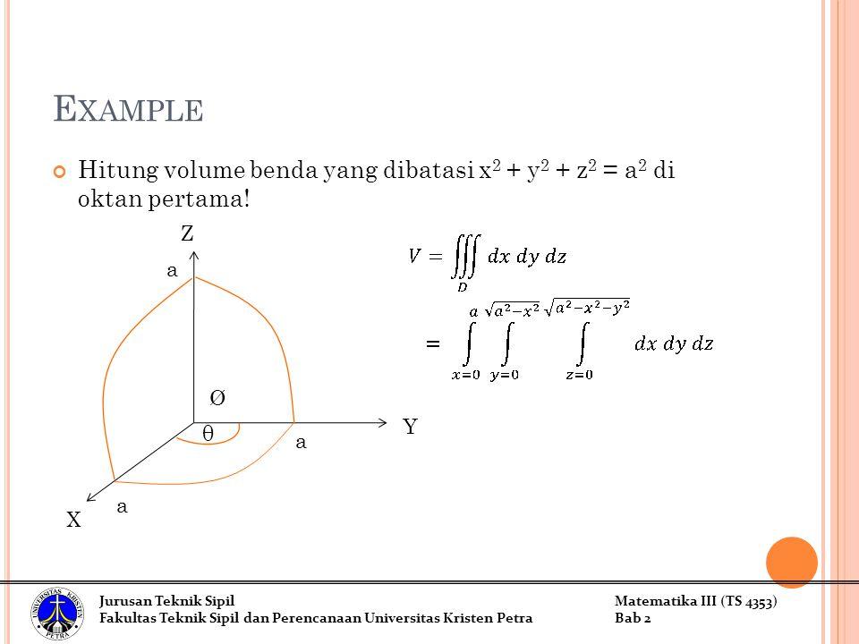 E XAMPLE Hitung volume benda yang dibatasi x 2 + y 2 + z 2 = a 2 di oktan pertama! Y X Z a a a Jurusan Teknik SipilMatematika III (TS 4353) Fakultas T