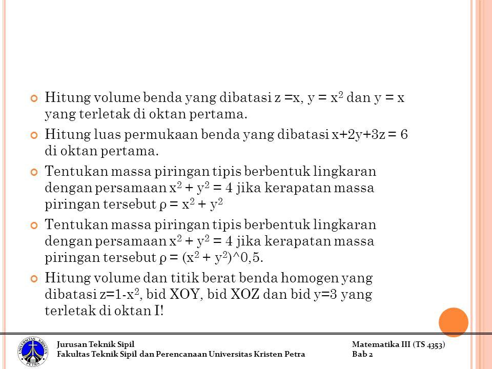 Hitung volume benda yang dibatasi z =x, y = x 2 dan y = x yang terletak di oktan pertama. Hitung luas permukaan benda yang dibatasi x+2y+3z = 6 di okt