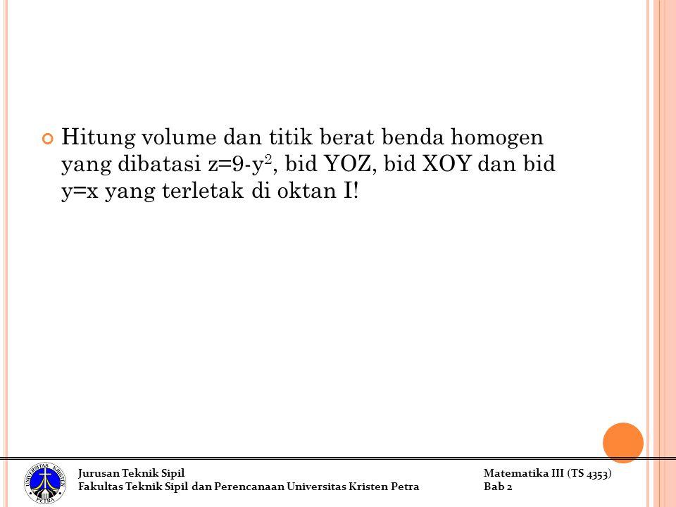Hitung volume dan titik berat benda homogen yang dibatasi z=9-y 2, bid YOZ, bid XOY dan bid y=x yang terletak di oktan I! Jurusan Teknik SipilMatemati