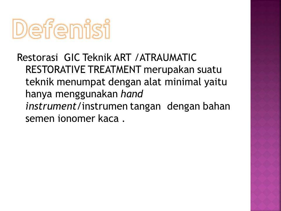 Restorasi GIC Teknik ART /ATRAUMATIC RESTORATIVE TREATMENT merupakan suatu teknik menumpat dengan alat minimal yaitu hanya menggunakan hand instrument