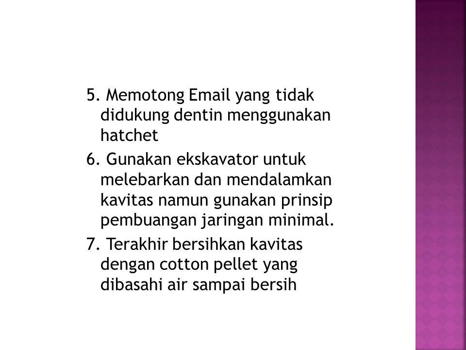 5. Memotong Email yang tidak didukung dentin menggunakan hatchet 6. Gunakan ekskavator untuk melebarkan dan mendalamkan kavitas namun gunakan prinsip