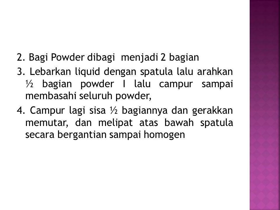 2. Bagi Powder dibagi menjadi 2 bagian 3. Lebarkan liquid dengan spatula lalu arahkan ½ bagian powder I lalu campur sampai membasahi seluruh powder, 4