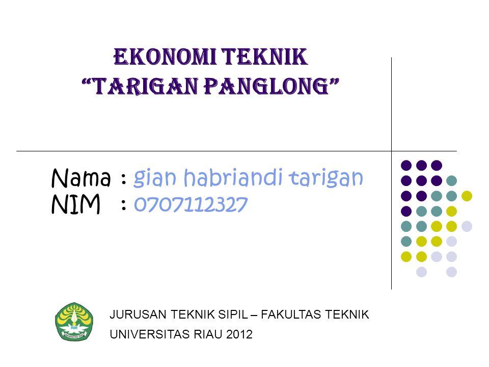 "Ekonomi teknik ""tarigan panglong"" Nama: gian habriandi tarigan NIM: 0707112327 JURUSAN TEKNIK SIPIL – FAKULTAS TEKNIK UNIVERSITAS RIAU 2012"