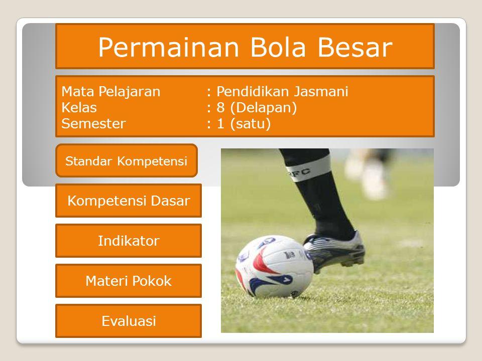 Permainan Bola Besar Kompetensi Dasar Indikator Materi Pokok Mata Pelajaran: Pendidikan Jasmani Kelas : 8 (Delapan) Semester: 1 (satu) Evaluasi Standa