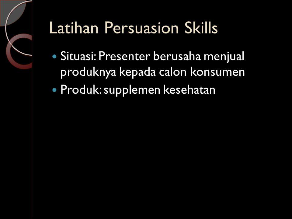 Latihan Persuasion Skills  Situasi: Presenter berusaha menjual produknya kepada calon konsumen  Produk: supplemen kesehatan