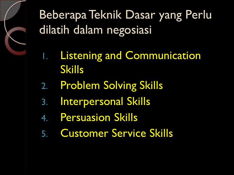 Beberapa Teknik Dasar yang Perlu dilatih dalam negosiasi 1. Listening and Communication Skills 2. Problem Solving Skills 3. Interpersonal Skills 4. Pe