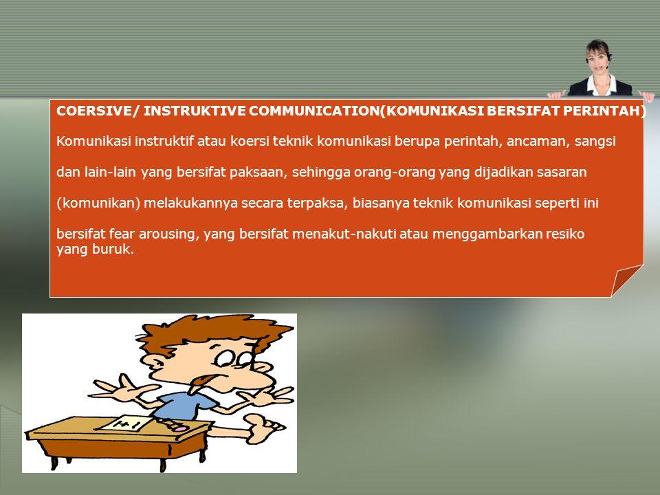COERSIVE/ INSTRUKTIVE COMMUNICATION(KOMUNIKASI BERSIFAT PERINTAH) Komunikasi instruktif atau koersi teknik komunikasi berupa perintah, ancaman, sangsi