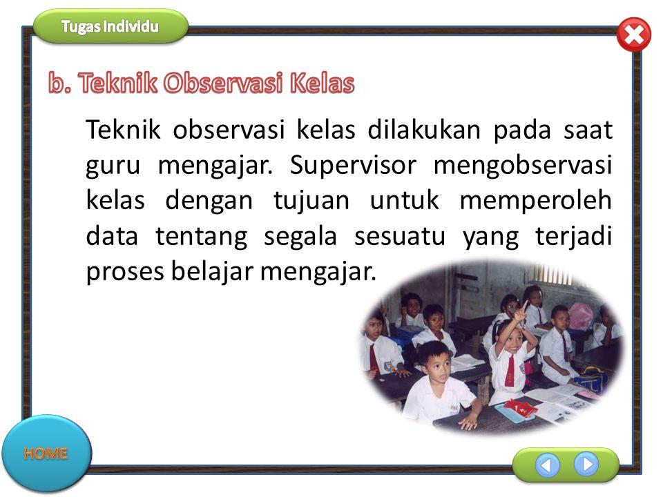 Teknik observasi kelas dilakukan pada saat guru mengajar. Supervisor mengobservasi kelas dengan tujuan untuk memperoleh data tentang segala sesuatu ya