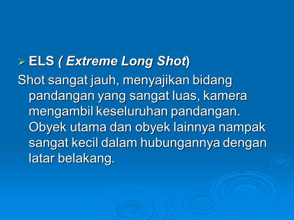  ELS ( Extreme Long Shot) Shot sangat jauh, menyajikan bidang pandangan yang sangat luas, kamera mengambil keseluruhan pandangan. Obyek utama dan oby