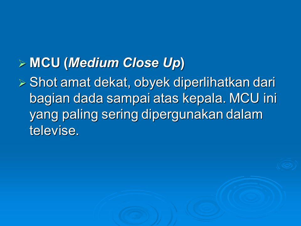  MCU (Medium Close Up)  Shot amat dekat, obyek diperlihatkan dari bagian dada sampai atas kepala. MCU ini yang paling sering dipergunakan dalam tele