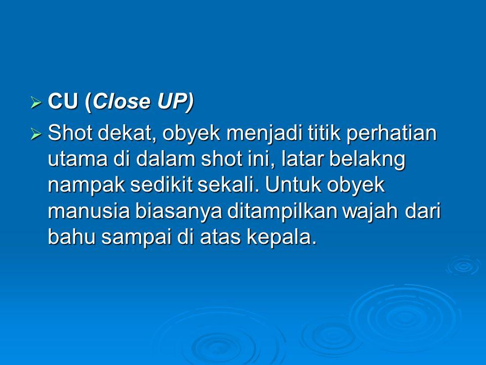  CU (Close UP)  Shot dekat, obyek menjadi titik perhatian utama di dalam shot ini, latar belakng nampak sedikit sekali. Untuk obyek manusia biasanya