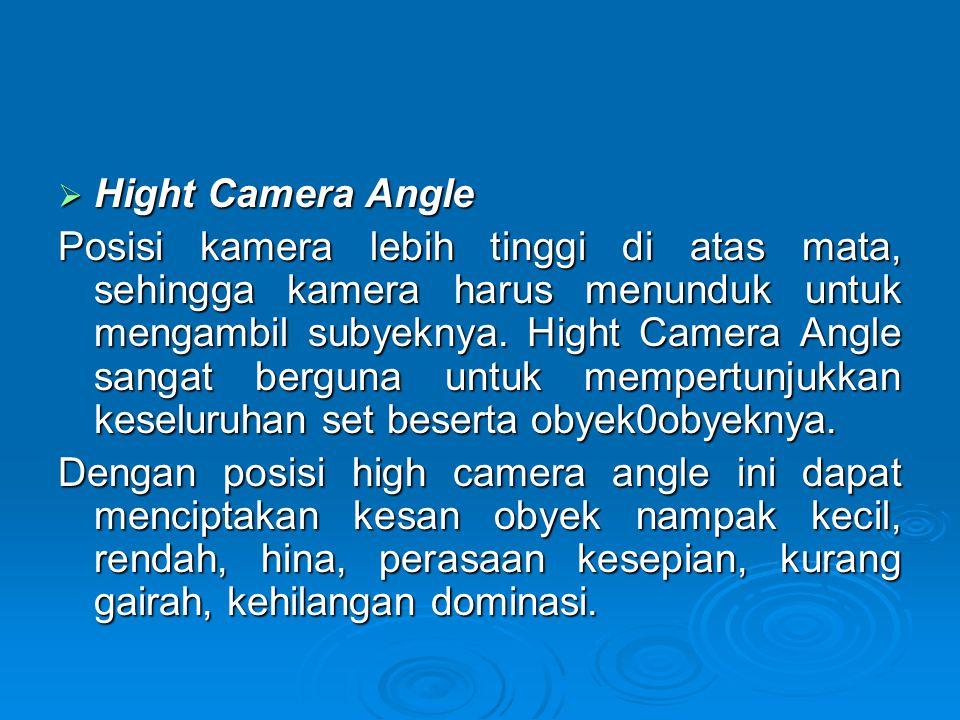  Hight Camera Angle Posisi kamera lebih tinggi di atas mata, sehingga kamera harus menunduk untuk mengambil subyeknya. Hight Camera Angle sangat berg