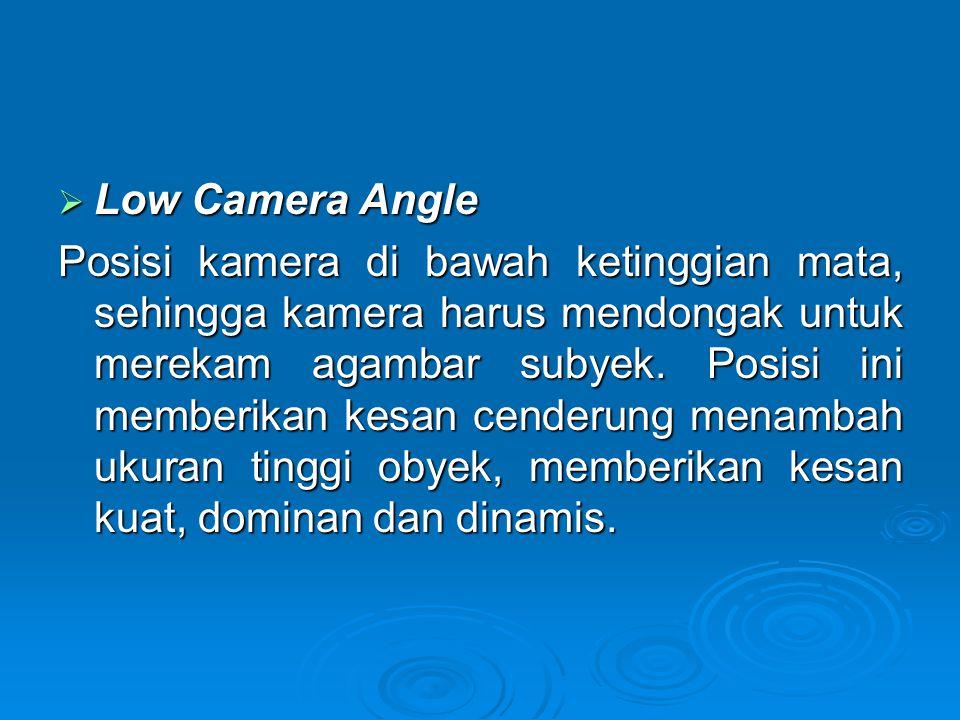  Low Camera Angle Posisi kamera di bawah ketinggian mata, sehingga kamera harus mendongak untuk merekam agambar subyek. Posisi ini memberikan kesan c